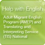 Button link to Help with English: Adult Migrant English Program (AMEP) and Interpreting Service (TIS) National